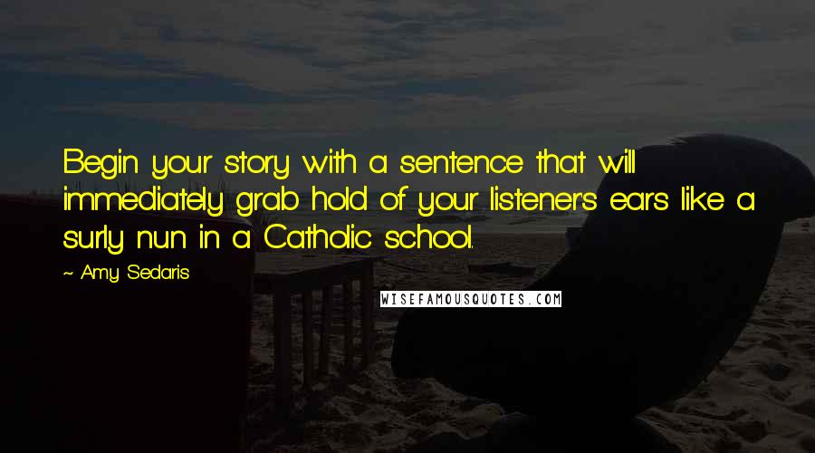 Amy Sedaris quotes: Begin your story with a sentence that will immediately grab hold of your listener's ears like a surly nun in a Catholic school.