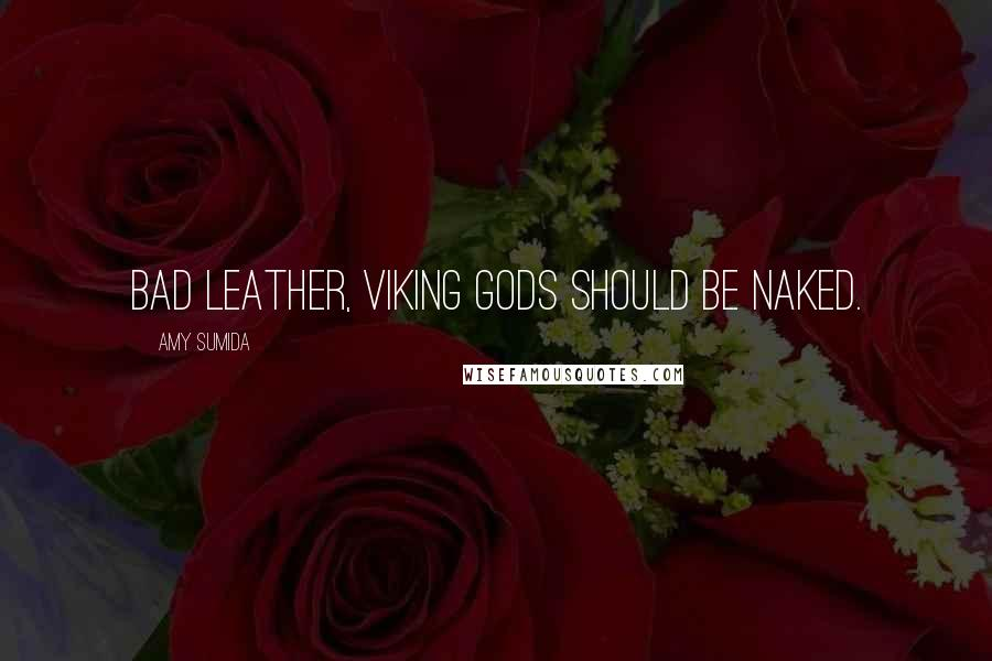 Amy Sumida quotes: Bad leather, Viking gods should be naked.