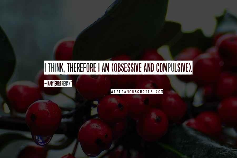Amy Surprenant quotes: I think, therefore I am (obsessive and compulsive).