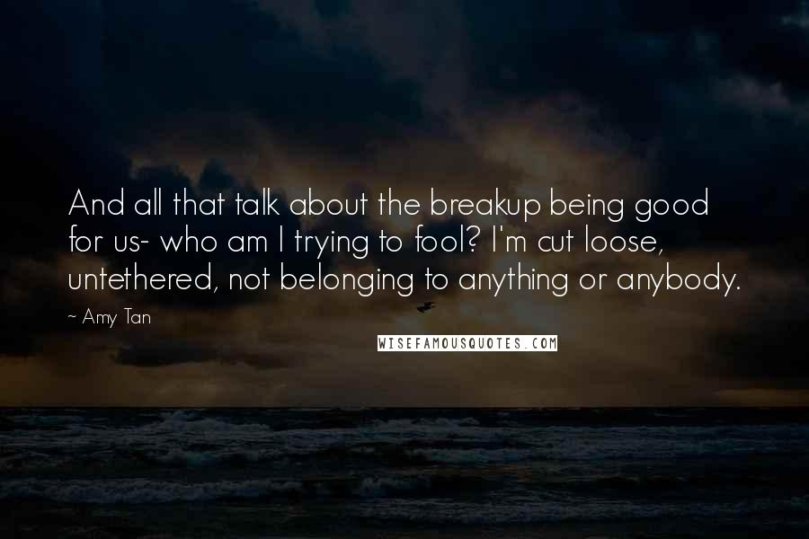 Amy Tan quotes: And all that talk about the breakup being good for us- who am I trying to fool? I'm cut loose, untethered, not belonging to anything or anybody.
