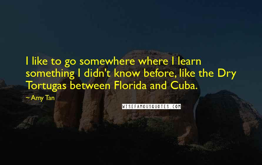 Amy Tan quotes: I like to go somewhere where I learn something I didn't know before, like the Dry Tortugas between Florida and Cuba.