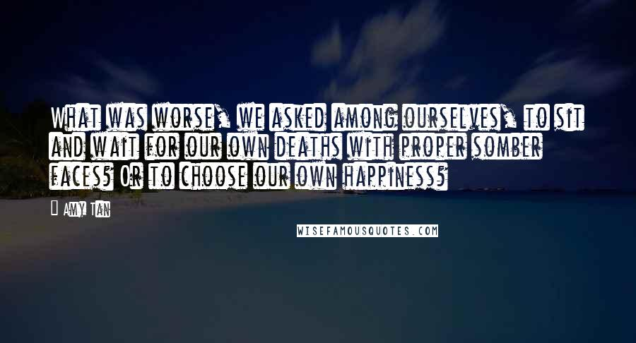 Amy Tan quotes: What was worse, we asked among ourselves, to sit and wait for our own deaths with proper somber faces? Or to choose our own happiness?