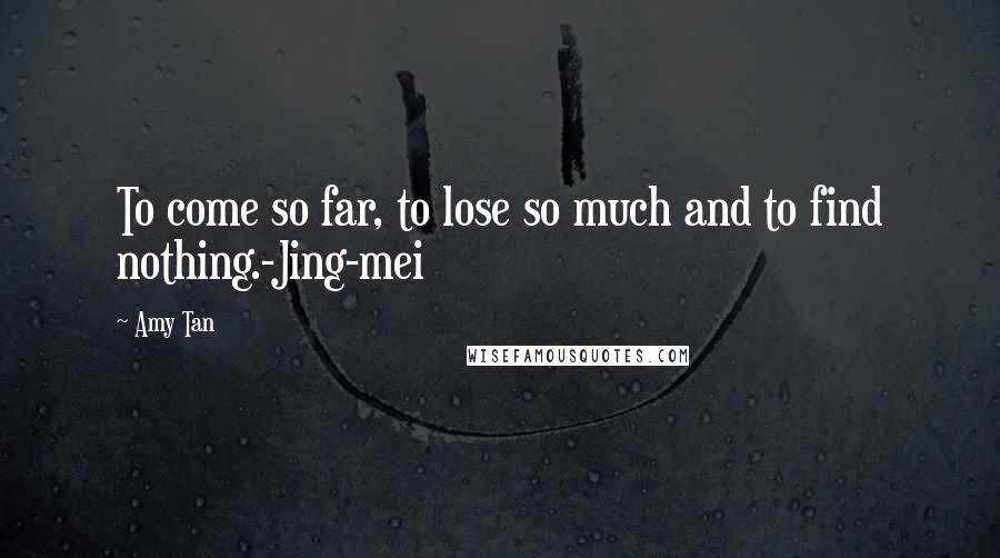 Amy Tan quotes: To come so far, to lose so much and to find nothing.-Jing-mei