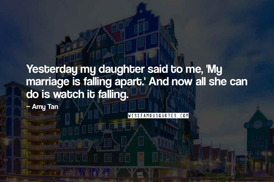 Amy Tan quotes: Yesterday my daughter said to me, 'My marriage is falling apart.' And now all she can do is watch it falling.