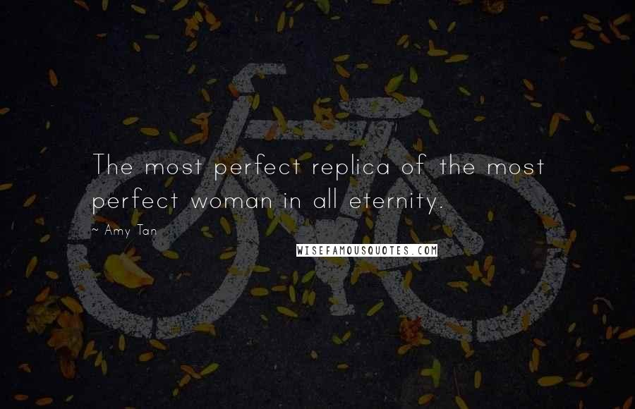 Amy Tan quotes: The most perfect replica of the most perfect woman in all eternity.