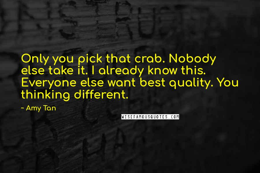 Amy Tan quotes: Only you pick that crab. Nobody else take it. I already know this. Everyone else want best quality. You thinking different.