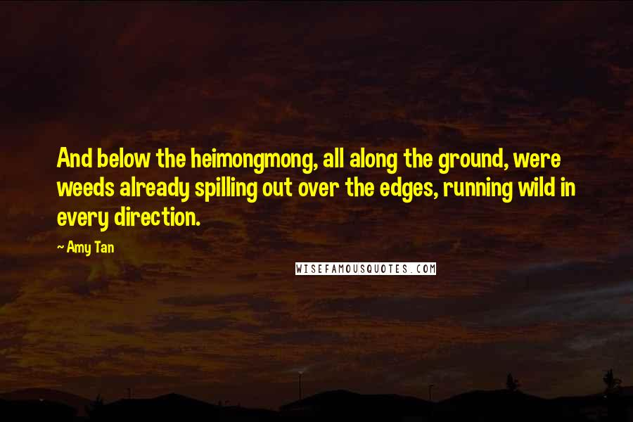 Amy Tan quotes: And below the heimongmong, all along the ground, were weeds already spilling out over the edges, running wild in every direction.