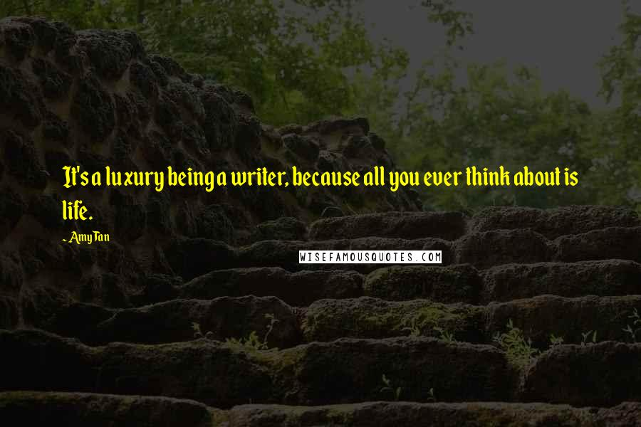 Amy Tan quotes: It's a luxury being a writer, because all you ever think about is life.