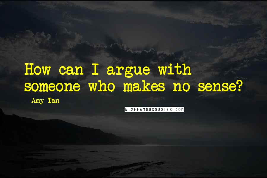 Amy Tan quotes: How can I argue with someone who makes no sense?