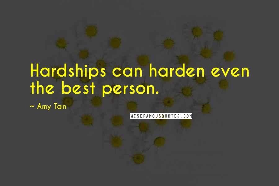 Amy Tan quotes: Hardships can harden even the best person.