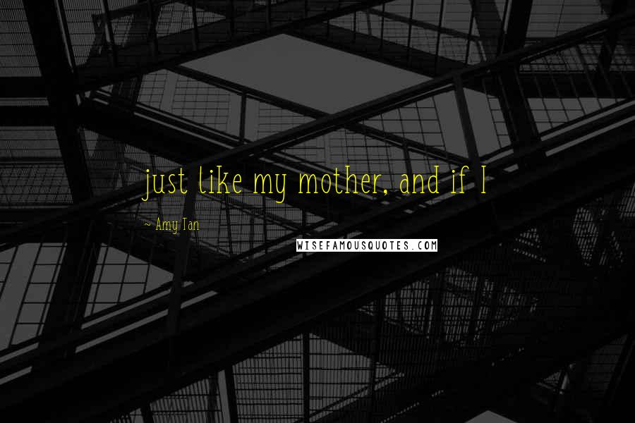 Amy Tan quotes: just like my mother, and if I