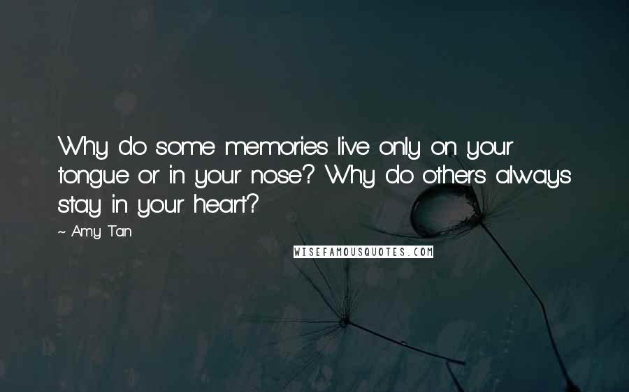 Amy Tan quotes: Why do some memories live only on your tongue or in your nose? Why do others always stay in your heart?