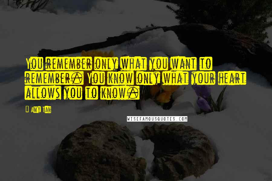 Amy Tan quotes: You remember only what you want to remember. You know only what your heart allows you to know.