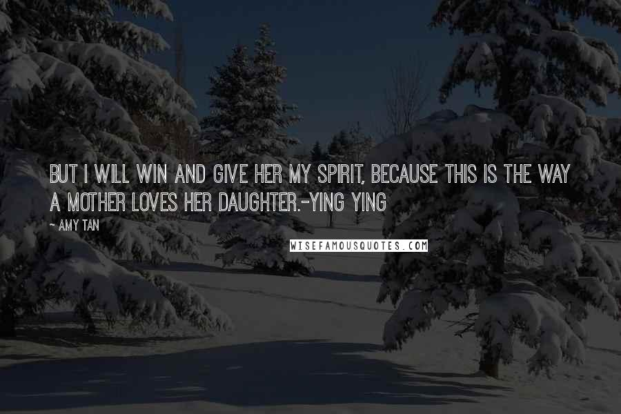 Amy Tan quotes: But I will win and give her my spirit, because this is the way a mother loves her daughter.-Ying Ying
