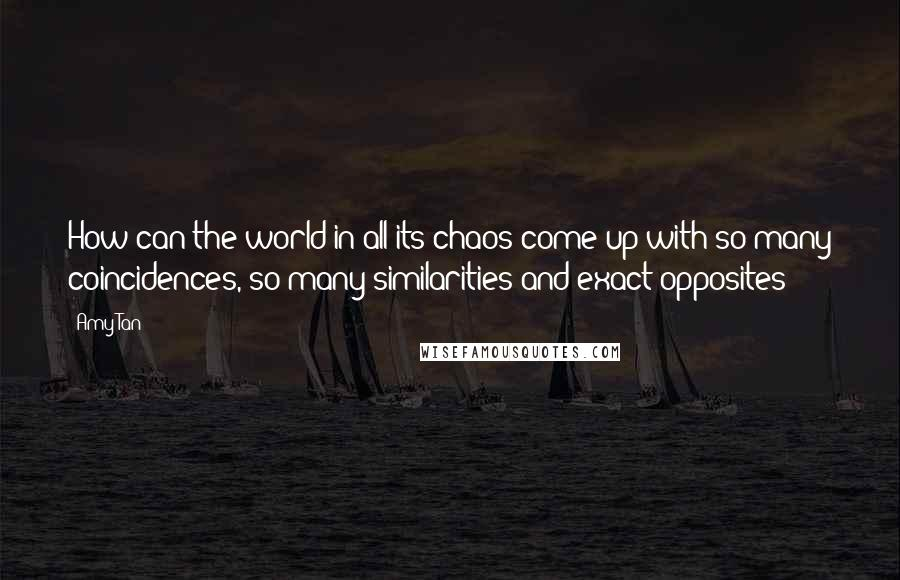 Amy Tan quotes: How can the world in all its chaos come up with so many coincidences, so many similarities and exact opposites?