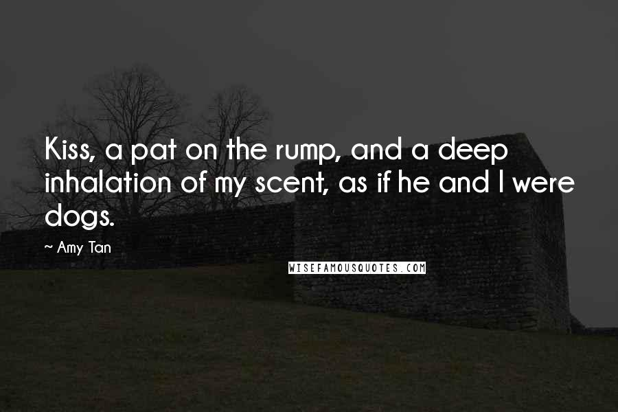 Amy Tan quotes: Kiss, a pat on the rump, and a deep inhalation of my scent, as if he and I were dogs.