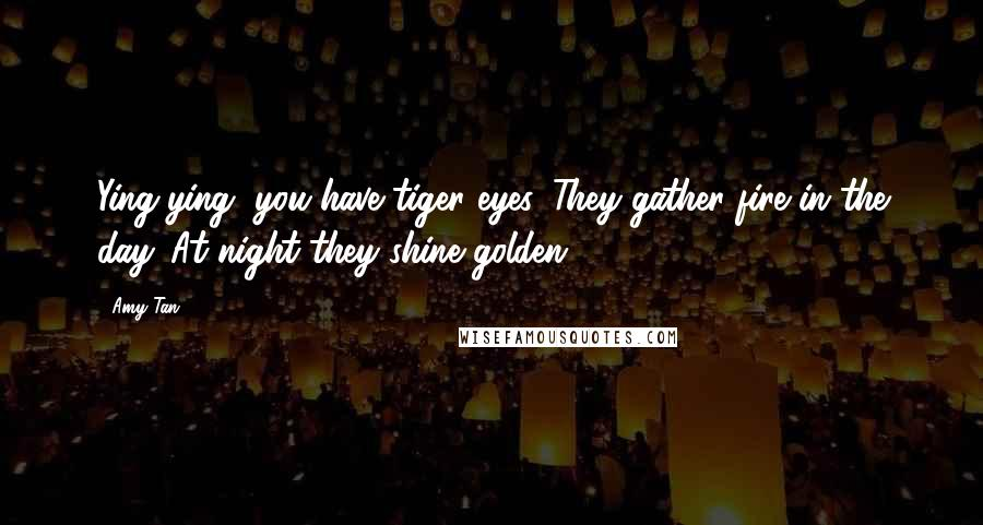 Amy Tan quotes: Ying-ying, you have tiger eyes. They gather fire in the day. At night they shine golden.
