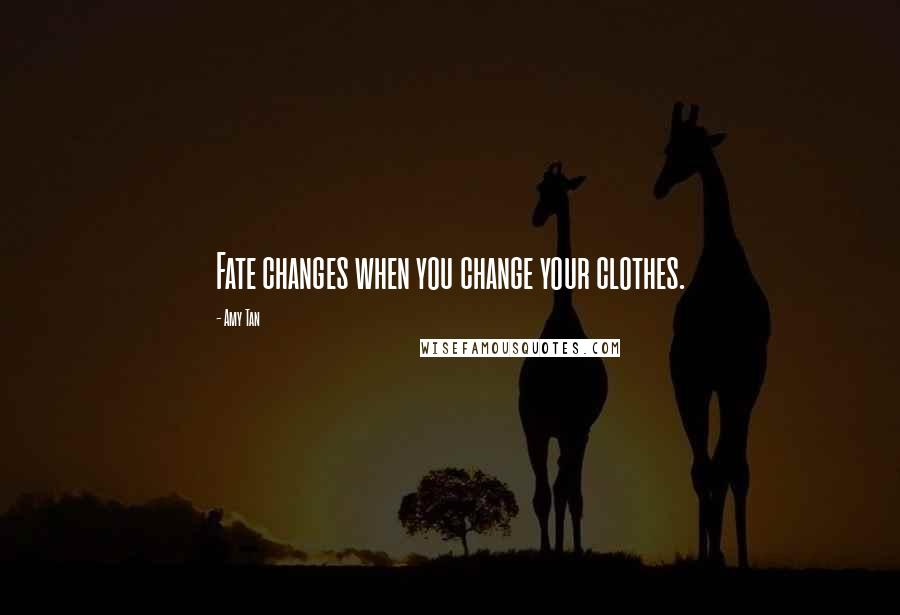 Amy Tan quotes: Fate changes when you change your clothes.