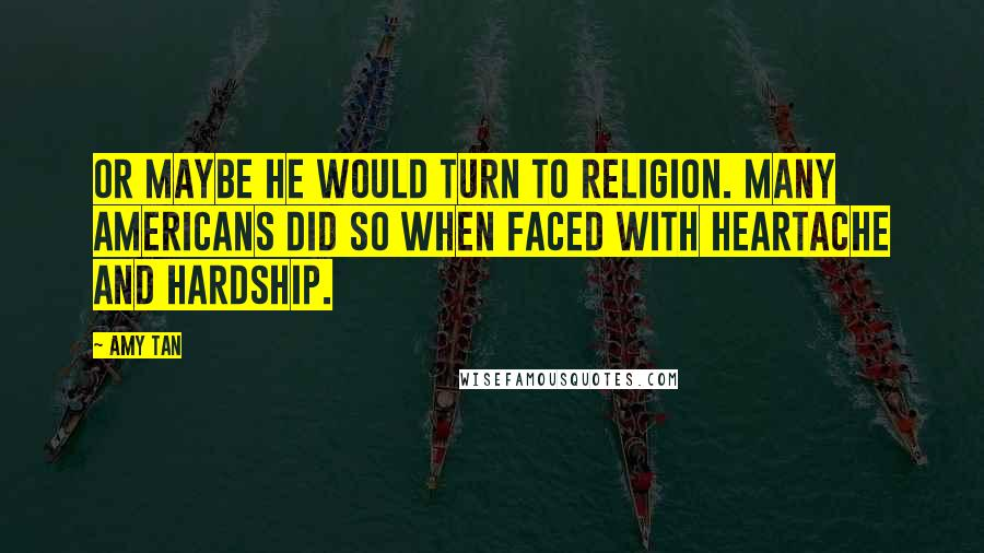 Amy Tan quotes: Or maybe he would turn to religion. Many Americans did so when faced with heartache and hardship.