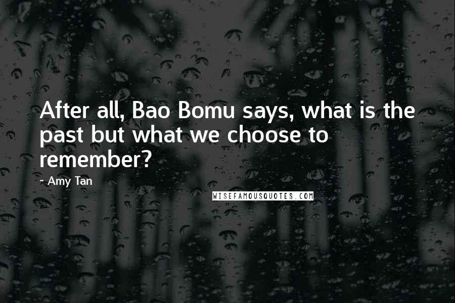Amy Tan quotes: After all, Bao Bomu says, what is the past but what we choose to remember?