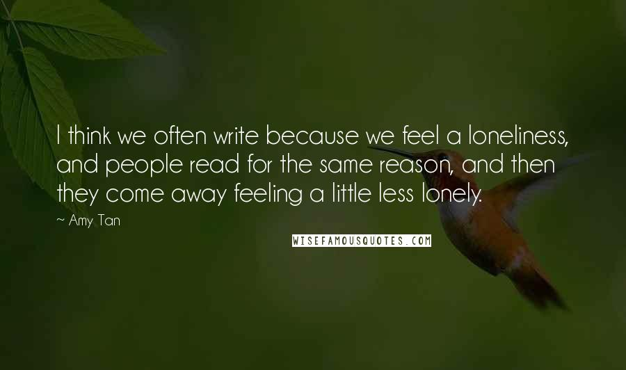 Amy Tan quotes: I think we often write because we feel a loneliness, and people read for the same reason, and then they come away feeling a little less lonely.