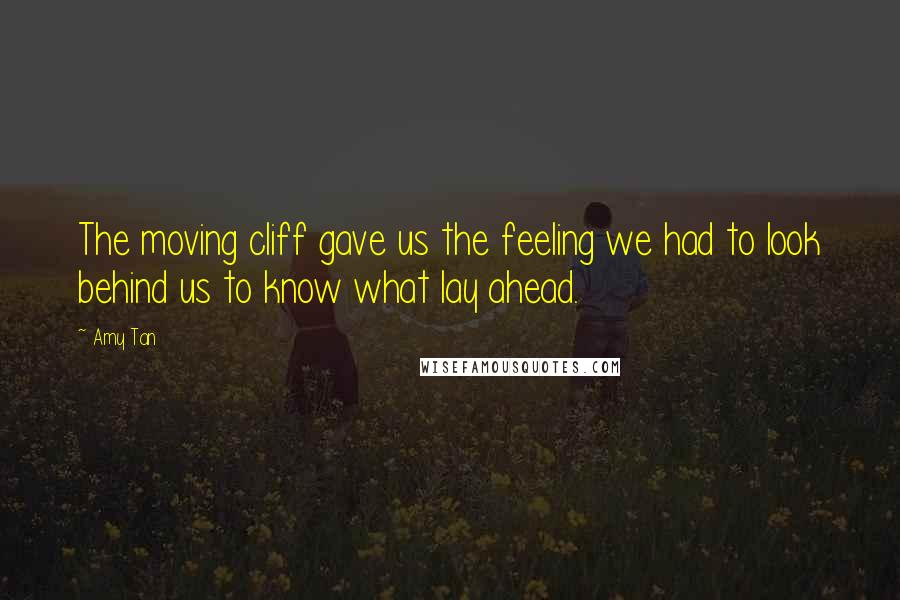 Amy Tan quotes: The moving cliff gave us the feeling we had to look behind us to know what lay ahead.