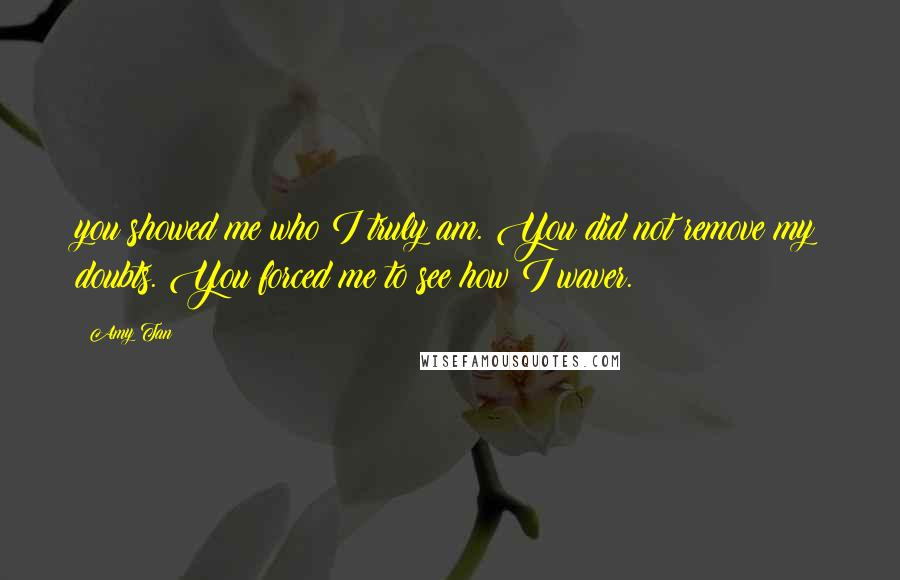 Amy Tan quotes: you showed me who I truly am. You did not remove my doubts. You forced me to see how I waver.
