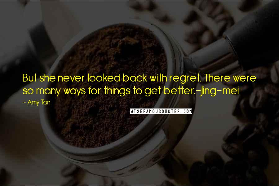 Amy Tan quotes: But she never looked back with regret. There were so many ways for things to get better.-Jing-mei