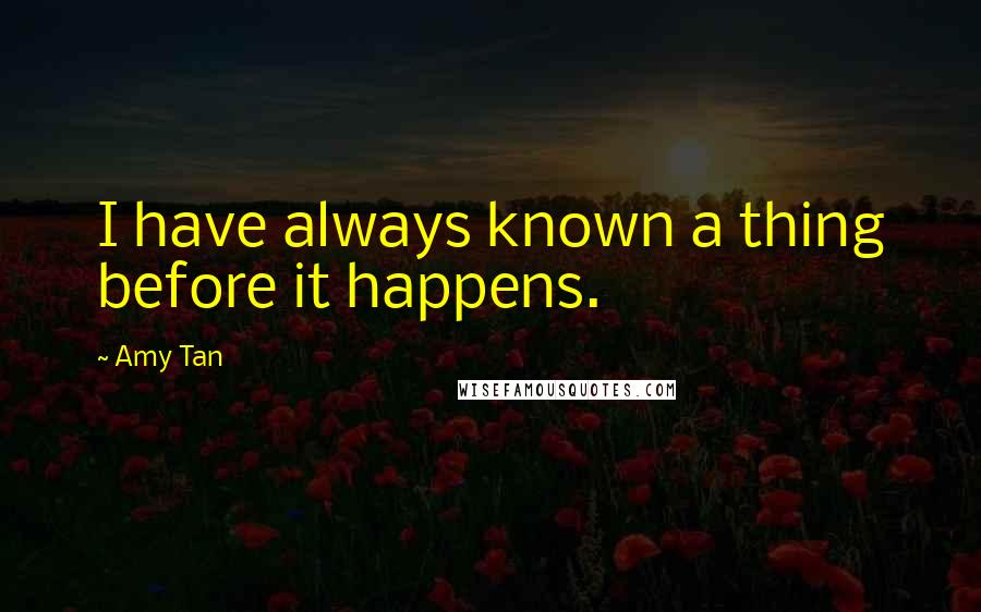 Amy Tan quotes: I have always known a thing before it happens.