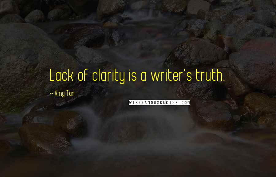 Amy Tan quotes: Lack of clarity is a writer's truth.