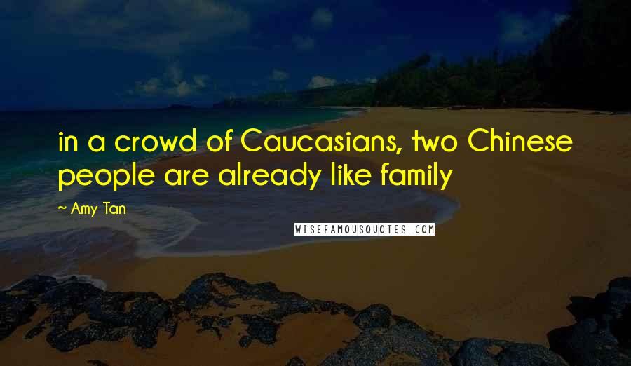 Amy Tan quotes: in a crowd of Caucasians, two Chinese people are already like family