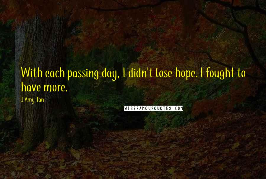 Amy Tan quotes: With each passing day, I didn't lose hope. I fought to have more.