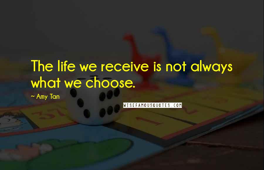 Amy Tan quotes: The life we receive is not always what we choose.