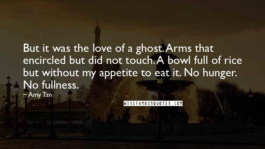 Amy Tan quotes: But it was the love of a ghost. Arms that encircled but did not touch. A bowl full of rice but without my appetite to eat it. No hunger. No