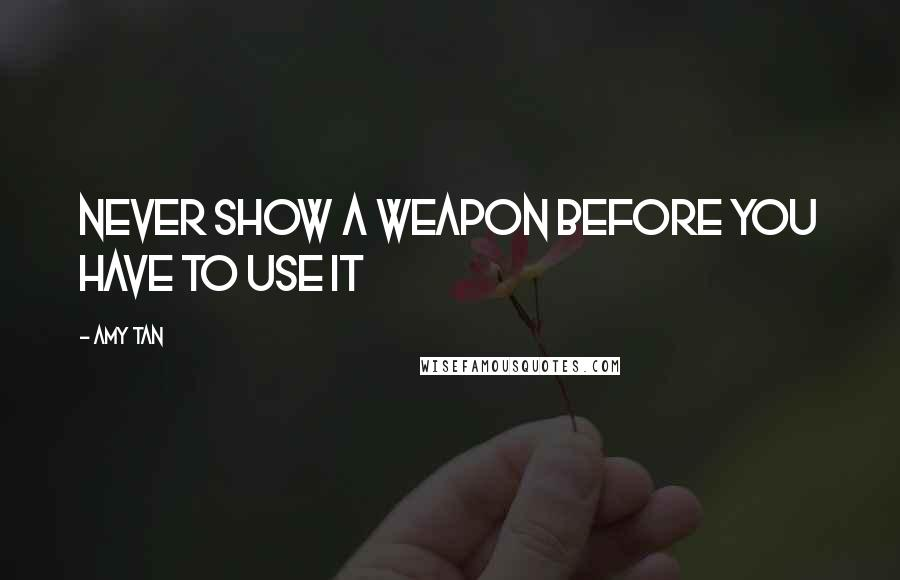 Amy Tan quotes: Never show a weapon before you have to use it