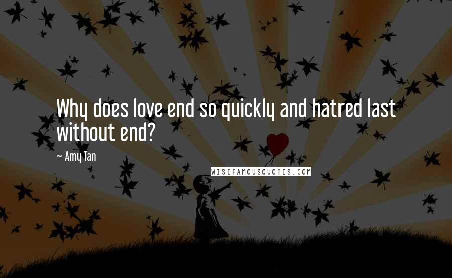 Amy Tan quotes: Why does love end so quickly and hatred last without end?