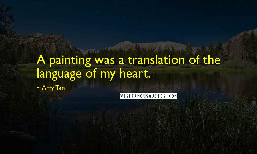 Amy Tan quotes: A painting was a translation of the language of my heart.