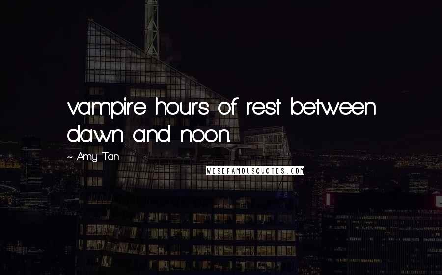Amy Tan quotes: vampire hours of rest between dawn and noon.
