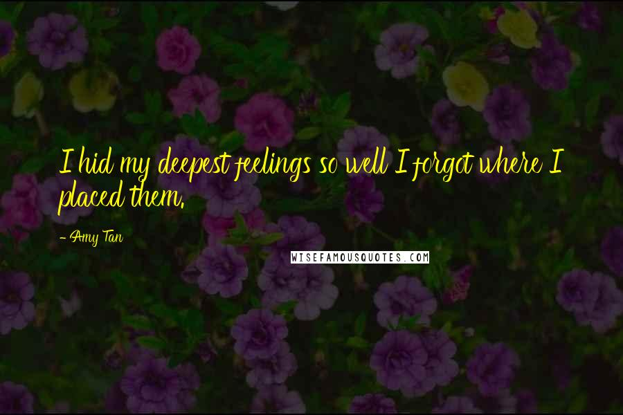Amy Tan quotes: I hid my deepest feelings so well I forgot where I placed them.