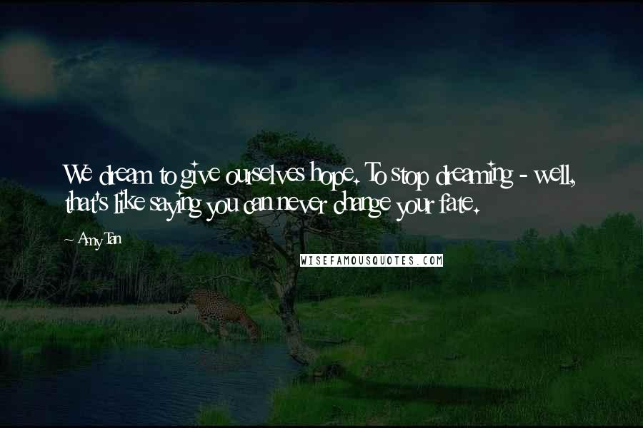 Amy Tan quotes: We dream to give ourselves hope. To stop dreaming - well, that's like saying you can never change your fate.