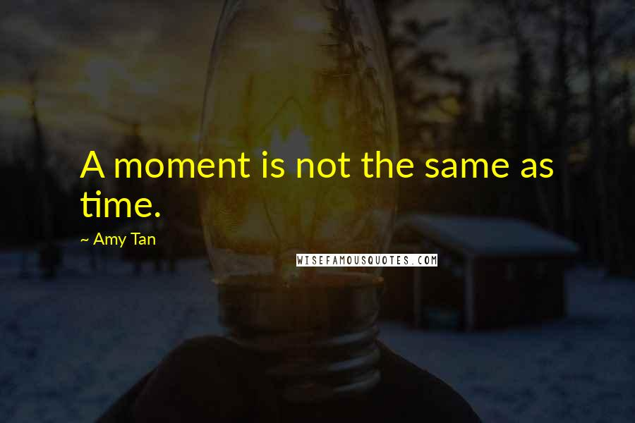 Amy Tan quotes: A moment is not the same as time.