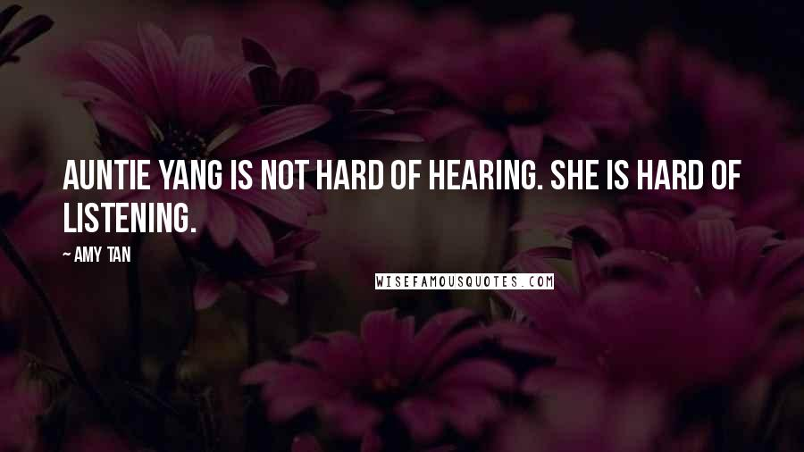 Amy Tan quotes: Auntie Yang is not hard of hearing. She is hard of listening.
