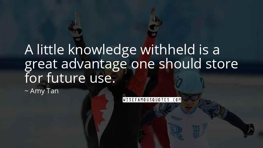 Amy Tan quotes: A little knowledge withheld is a great advantage one should store for future use.