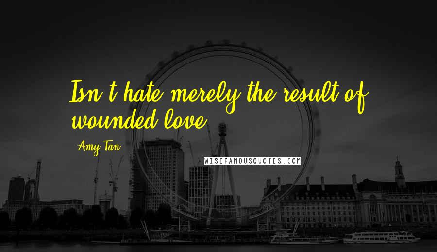 Amy Tan quotes: Isn't hate merely the result of wounded love?