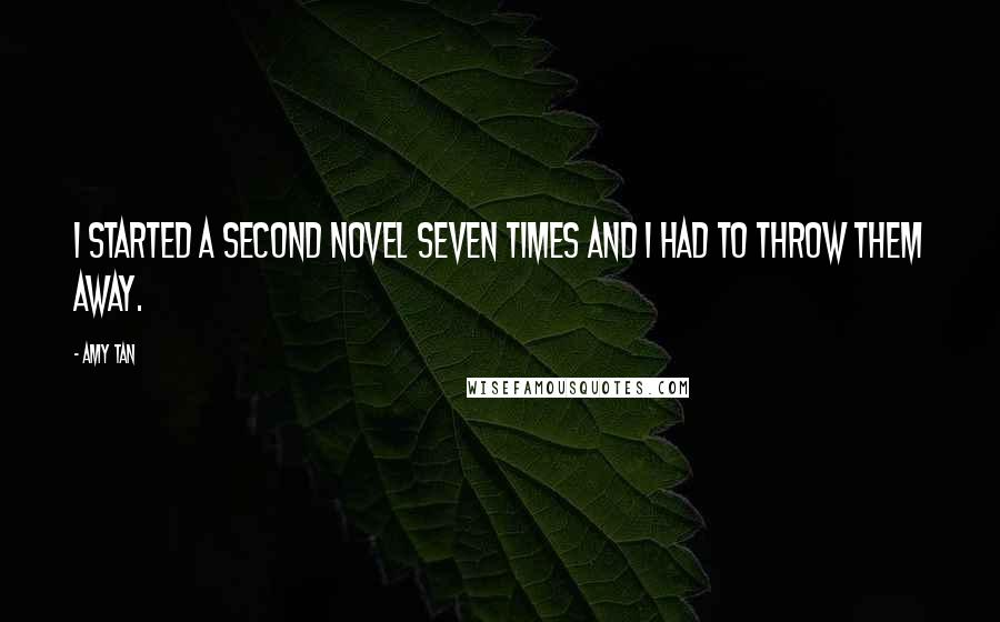 Amy Tan quotes: I started a second novel seven times and I had to throw them away.
