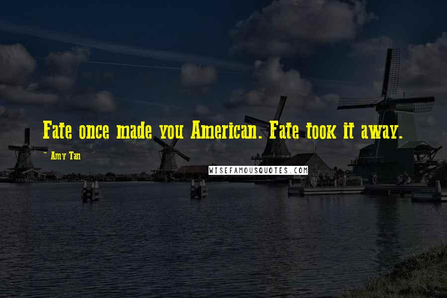 Amy Tan quotes: Fate once made you American. Fate took it away.