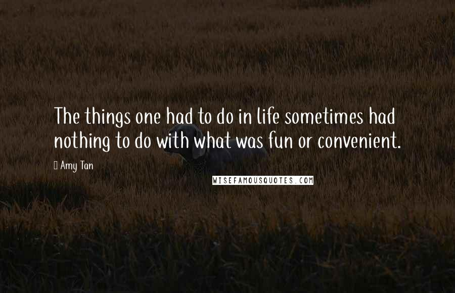 Amy Tan quotes: The things one had to do in life sometimes had nothing to do with what was fun or convenient.