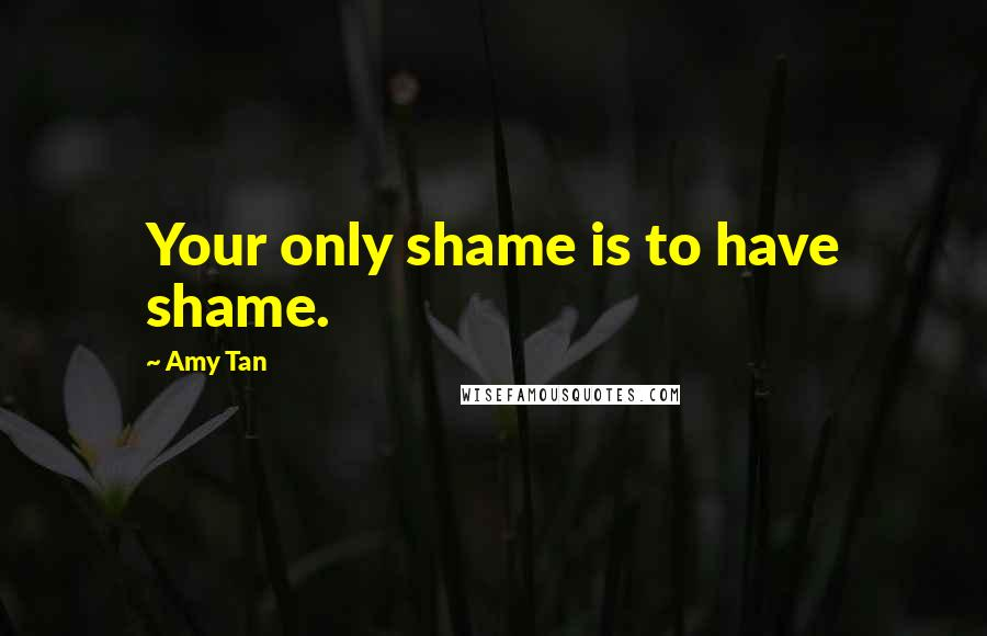 Amy Tan quotes: Your only shame is to have shame.