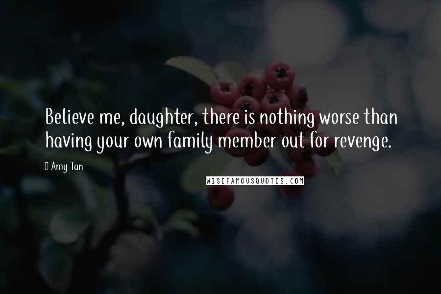 Amy Tan quotes: Believe me, daughter, there is nothing worse than having your own family member out for revenge.