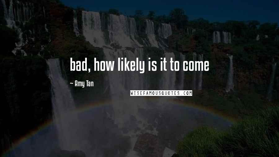 Amy Tan quotes: bad, how likely is it to come